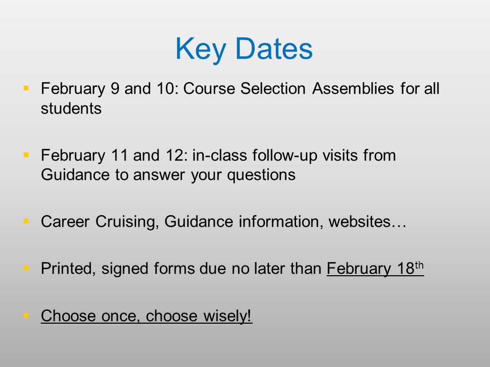Key Dates   February 9 and 10: Course Selection Assemblies for all students   February 11 and 12: in-class follow-up visits from Guidance to answer your questions   Career Cruising, Guidance information, websites…   Printed, signed forms due no later than February 18 th   Choose once, choose wisely!