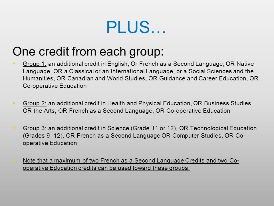 PLUS… One credit from each group:   Group 1: an additional credit in English, Or French as a Second Language, OR Native Language, OR a Classical or an International Language, or a Social Sciences and the Humanities, OR Canadian and World Studies, OR Guidance and Career Education, OR Co-operative Education   Group 2: an additional credit in Health and Physical Education, OR Business Studies, OR the Arts, OR French as a Second Language, OR Co-operative Education   Group 3: an additional credit in Science (Grade 11 or 12), OR Technological Education (Grades 9 -12), OR French as a Second Language OR Computer Studies, OR Co- operative Education   Note that a maximum of two French as a Second Language Credits and two Co- operative Education credits can be used toward these groups.