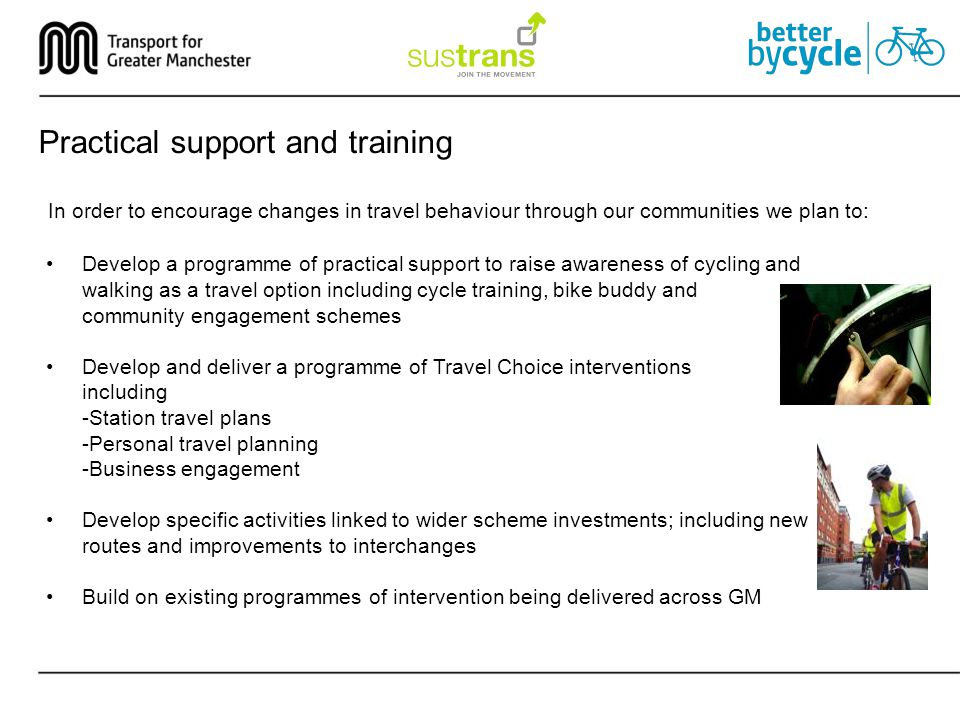 Practical support and training In order to encourage changes in travel behaviour through our communities we plan to: Develop a programme of practical support to raise awareness of cycling and walking as a travel option including cycle training, bike buddy and community engagement schemes Develop and deliver a programme of Travel Choice interventions including -Station travel plans -Personal travel planning -Business engagement Develop specific activities linked to wider scheme investments; including new routes and improvements to interchanges Build on existing programmes of intervention being delivered across GM