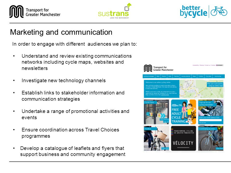 Marketing and communication In order to engage with different audiences we plan to: Understand and review existing communications networks including cycle maps, websites and newsletters Investigate new technology channels Establish links to stakeholder information and communication strategies Undertake a range of promotional activities and events Ensure coordination across Travel Choices programmes Develop a catalogue of leaflets and flyers that support business and community engagement