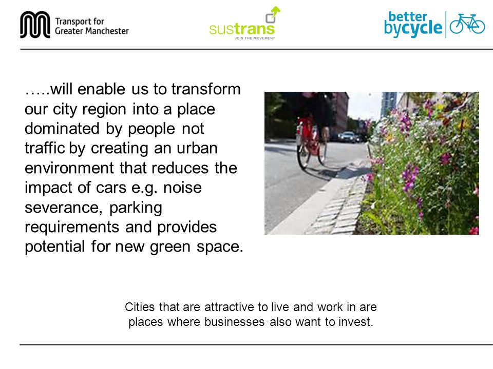 …..will enable us to transform our city region into a place dominated by people not traffic by creating an urban environment that reduces the impact of cars e.g.