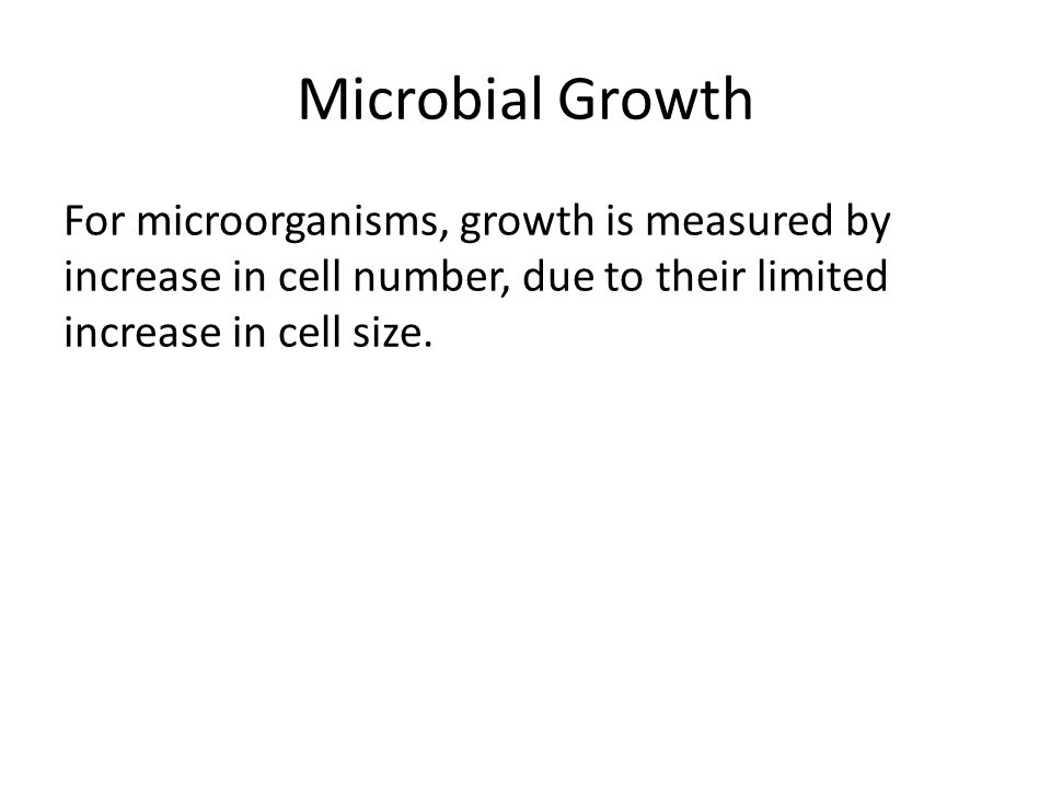Microbial Growth For microorganisms, growth is measured by increase in cell number, due to their limited increase in cell size.