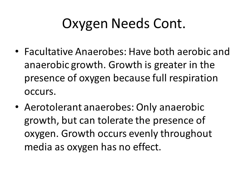 Oxygen Needs Cont. Facultative Anaerobes: Have both aerobic and anaerobic growth.