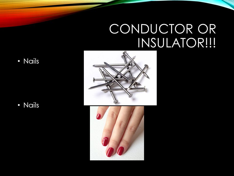 CONDUCTOR OR INSULATOR!!! Nails
