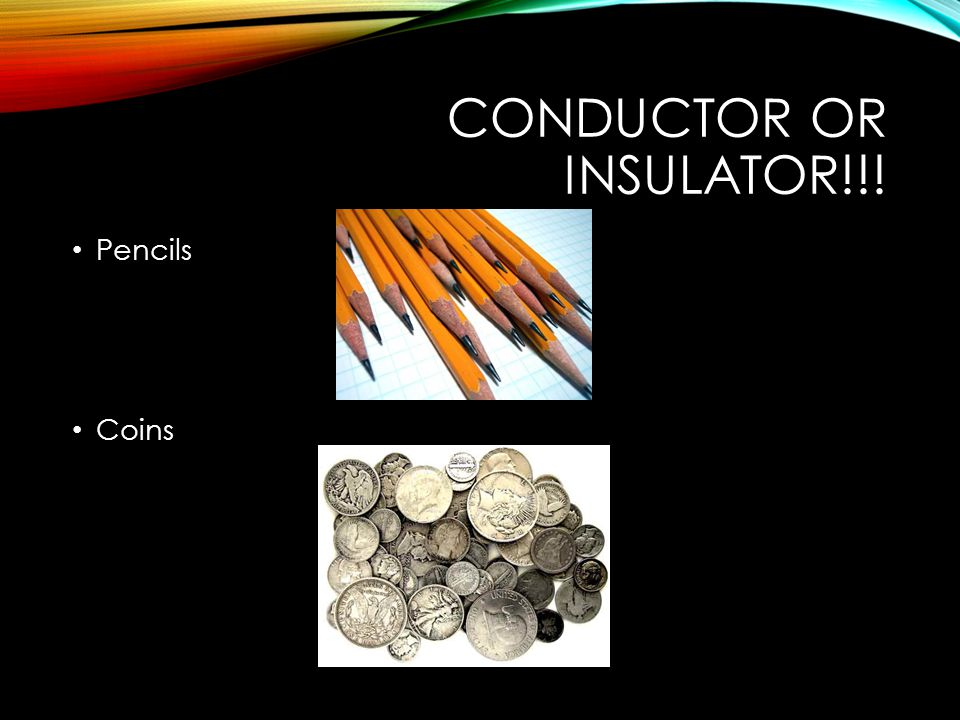 CONDUCTOR OR INSULATOR!!! Pencils Coins