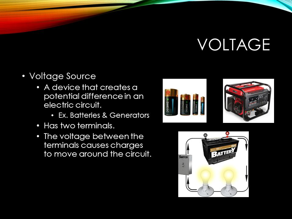 VOLTAGE Voltage Source A device that creates a potential difference in an electric circuit.