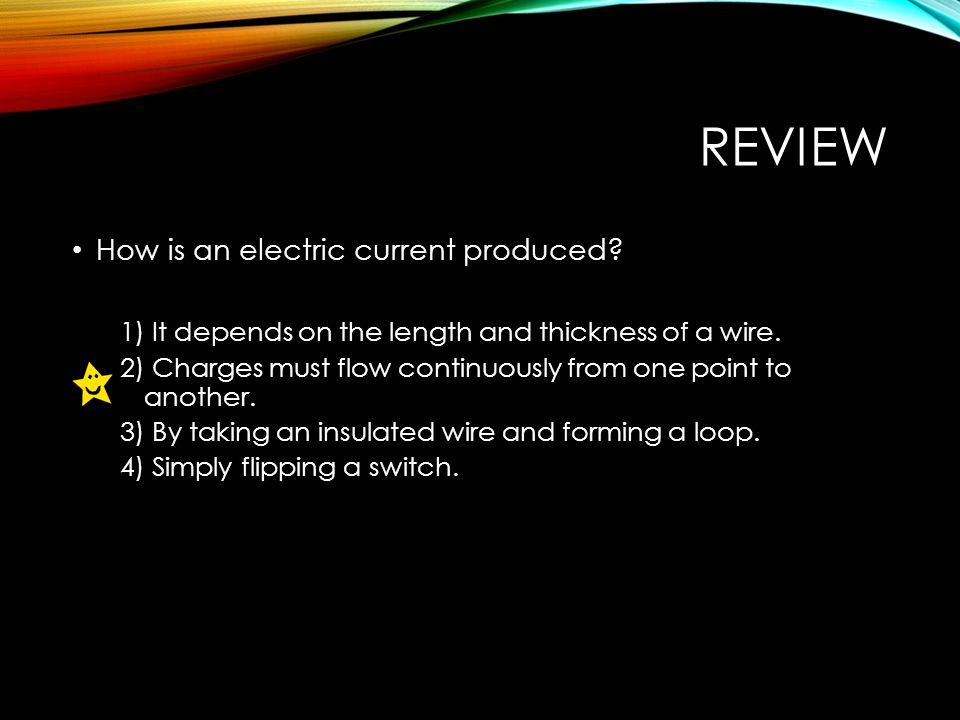 REVIEW How is an electric current produced. 1) It depends on the length and thickness of a wire.