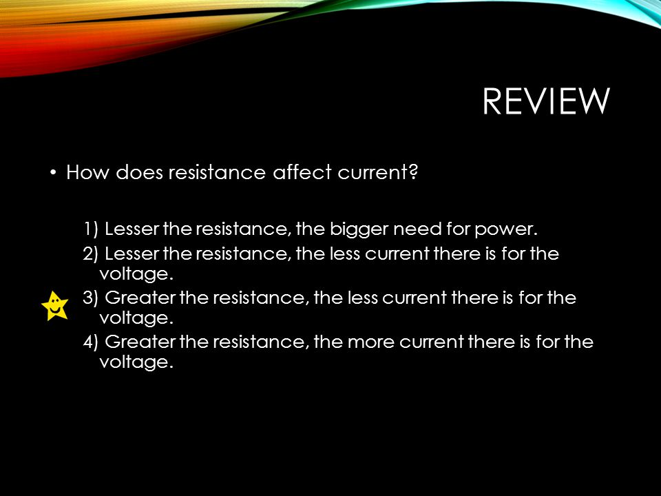 REVIEW How does resistance affect current. 1) Lesser the resistance, the bigger need for power.