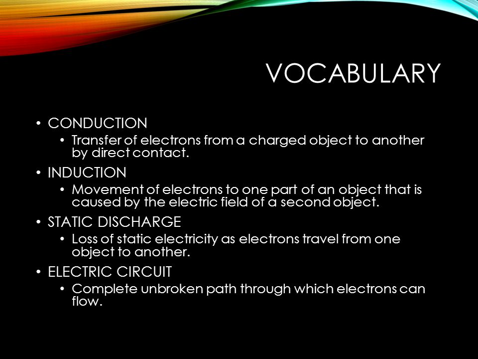VOCABULARY CONDUCTION Transfer of electrons from a charged object to another by direct contact.