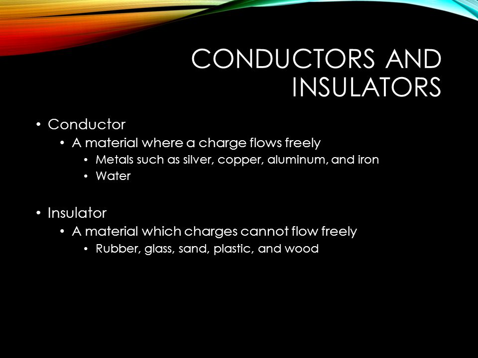 CONDUCTORS AND INSULATORS Conductor A material where a charge flows freely Metals such as silver, copper, aluminum, and iron Water Insulator A material which charges cannot flow freely Rubber, glass, sand, plastic, and wood