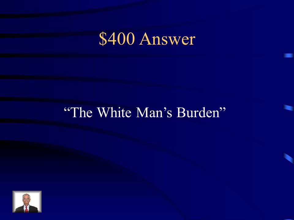$400 Question from Colonial Times What is the name of the theory that believed Western culture had an obligation to help those in need, whether the wanted it or not