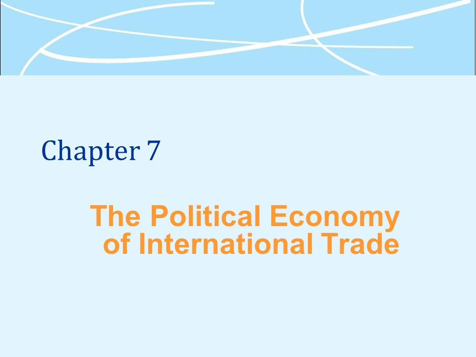 Chapter 7 The Political Economy of International Trade