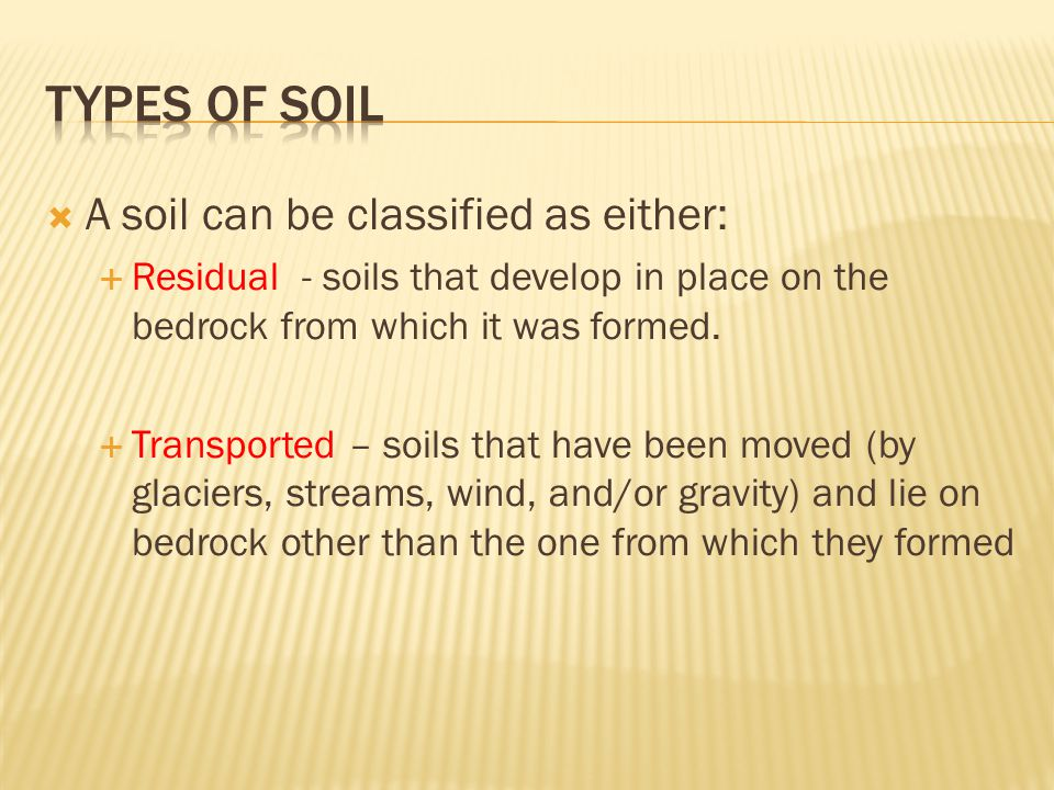  A soil can be classified as either:  Residual - soils that develop in place on the bedrock from which it was formed.