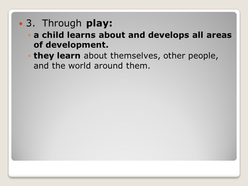 3. Through play: ◦a child learns about and develops all areas of development.