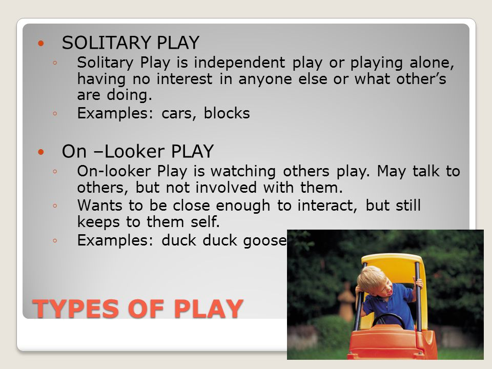 TYPES OF PLAY SOLITARY PLAY ◦Solitary Play is independent play or playing alone, having no interest in anyone else or what other's are doing.
