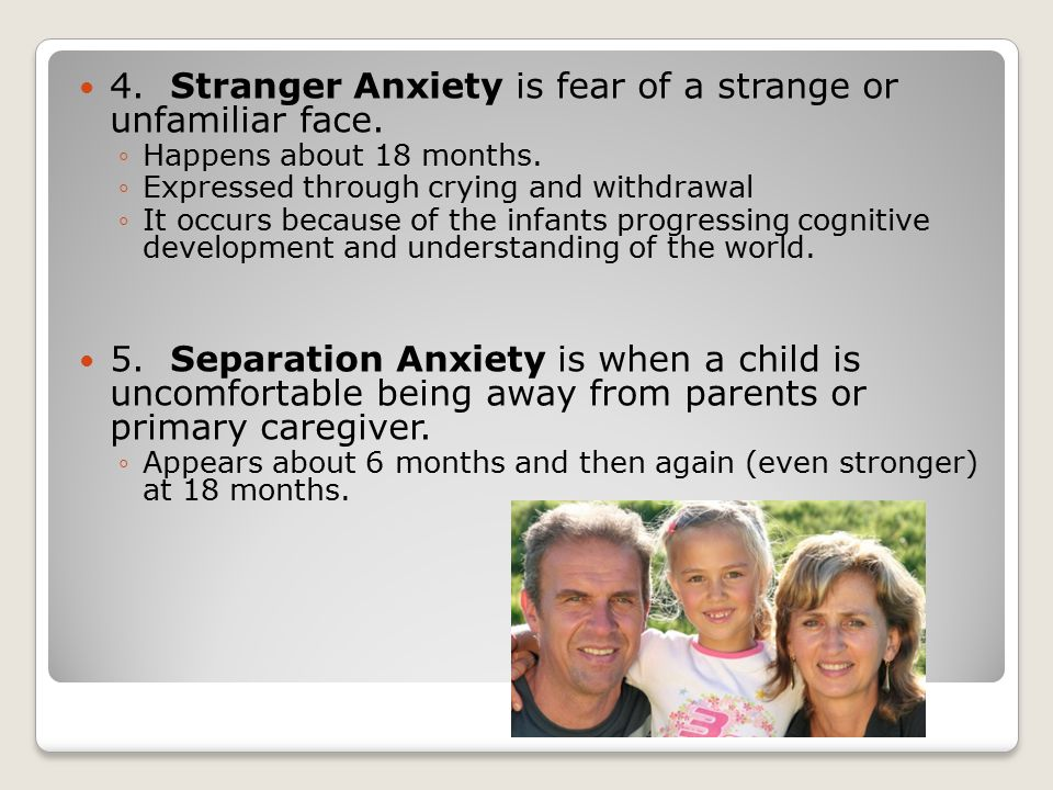 4. Stranger Anxiety is fear of a strange or unfamiliar face.