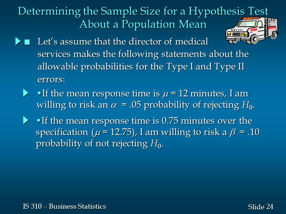 24 Slide IS 310 – Business Statistics Determining the Sample Size for a Hypothesis Test About a Population Mean n Let's assume that the director of medical services makes the following statements about the services makes the following statements about the allowable probabilities for the Type I and Type II allowable probabilities for the Type I and Type II errors: errors: If the mean response time is  = 12 minutes, I am willing to risk an  =.05 probability of rejecting H 0.If the mean response time is  = 12 minutes, I am willing to risk an  =.05 probability of rejecting H 0.
