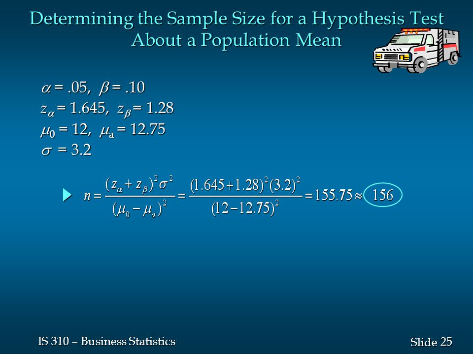 25 Slide IS 310 – Business Statistics Determining the Sample Size for a Hypothesis Test About a Population Mean  =.05,  =.10 z  = 1.645, z  = 1.28  0 = 12,  a =  = 3.2