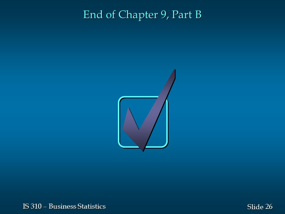 26 Slide IS 310 – Business Statistics End of Chapter 9, Part B