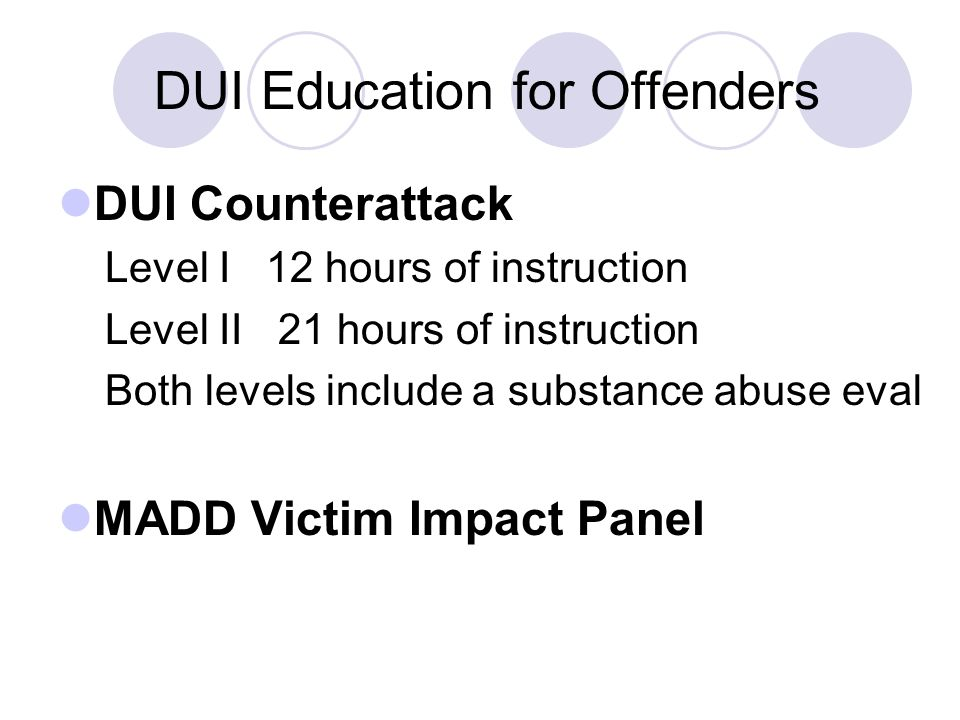 DUI Education for Offenders DUI Counterattack Level I 12 hours of instruction Level II 21 hours of instruction Both levels include a substance abuse eval MADD Victim Impact Panel