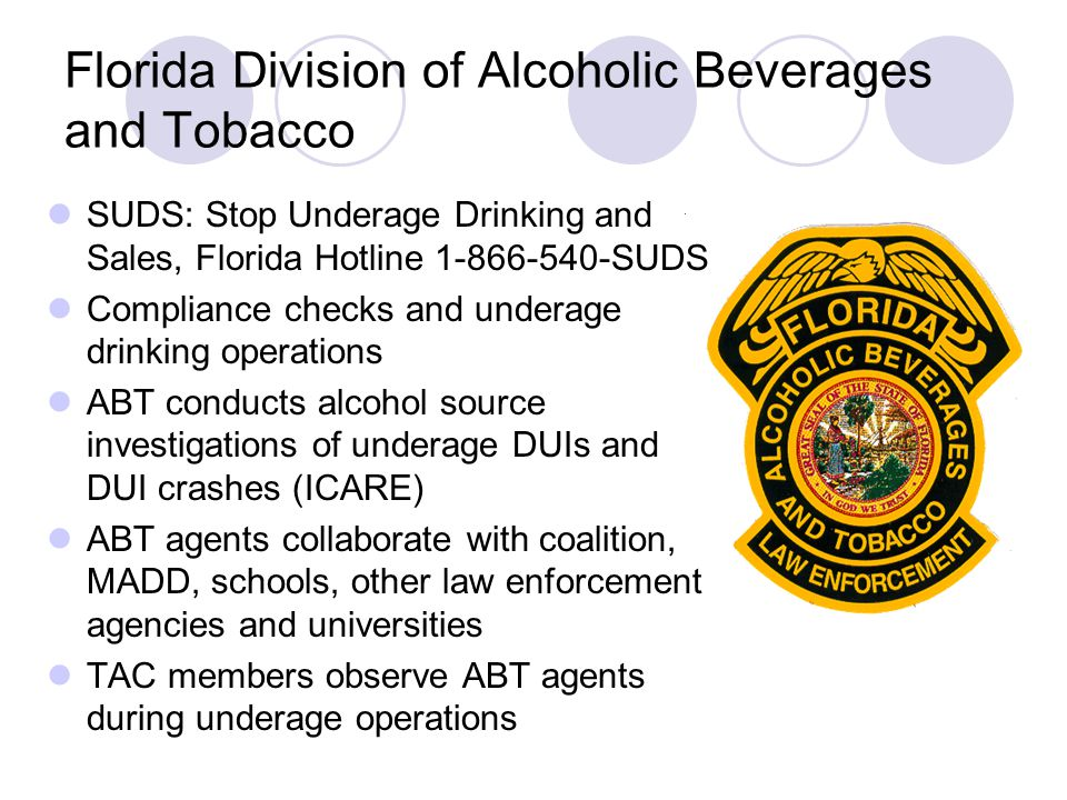 Florida Division of Alcoholic Beverages and Tobacco SUDS: Stop Underage Drinking and Sales, Florida Hotline SUDS Compliance checks and underage drinking operations ABT conducts alcohol source investigations of underage DUIs and DUI crashes (ICARE) ABT agents collaborate with coalition, MADD, schools, other law enforcement agencies and universities TAC members observe ABT agents during underage operations