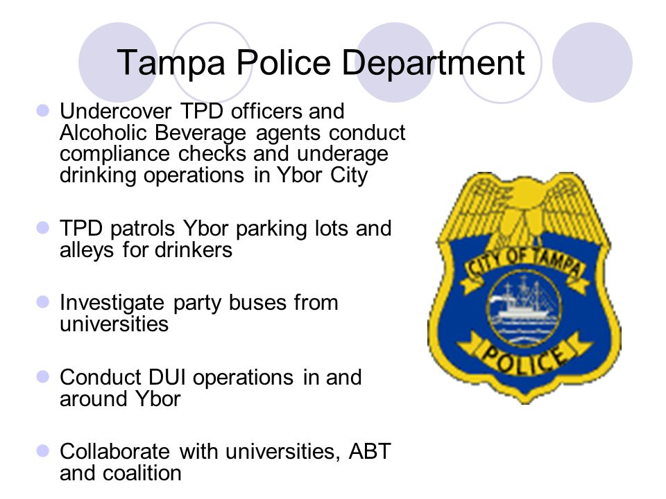Tampa Police Department Undercover TPD officers and Alcoholic Beverage agents conduct compliance checks and underage drinking operations in Ybor City TPD patrols Ybor parking lots and alleys for drinkers Investigate party buses from universities Conduct DUI operations in and around Ybor Collaborate with universities, ABT and coalition