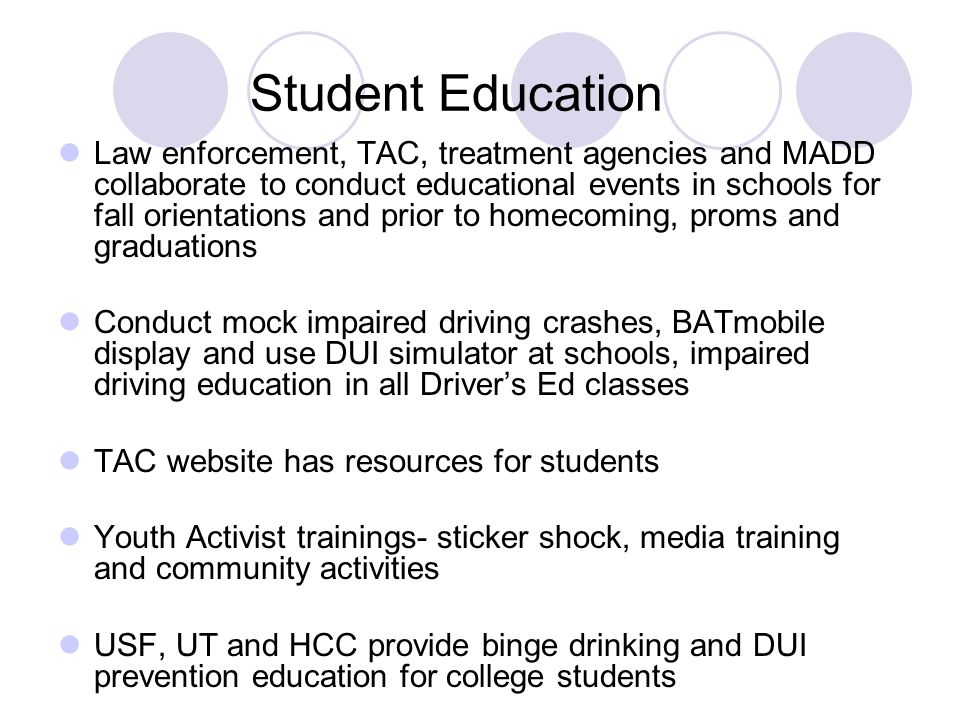 Student Education Law enforcement, TAC, treatment agencies and MADD collaborate to conduct educational events in schools for fall orientations and prior to homecoming, proms and graduations Conduct mock impaired driving crashes, BATmobile display and use DUI simulator at schools, impaired driving education in all Driver's Ed classes TAC website has resources for students Youth Activist trainings- sticker shock, media training and community activities USF, UT and HCC provide binge drinking and DUI prevention education for college students
