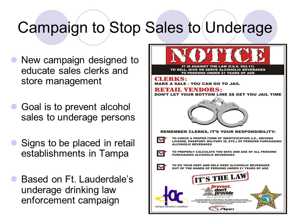 Campaign to Stop Sales to Underage New campaign designed to educate sales clerks and store management Goal is to prevent alcohol sales to underage persons Signs to be placed in retail establishments in Tampa Based on Ft.