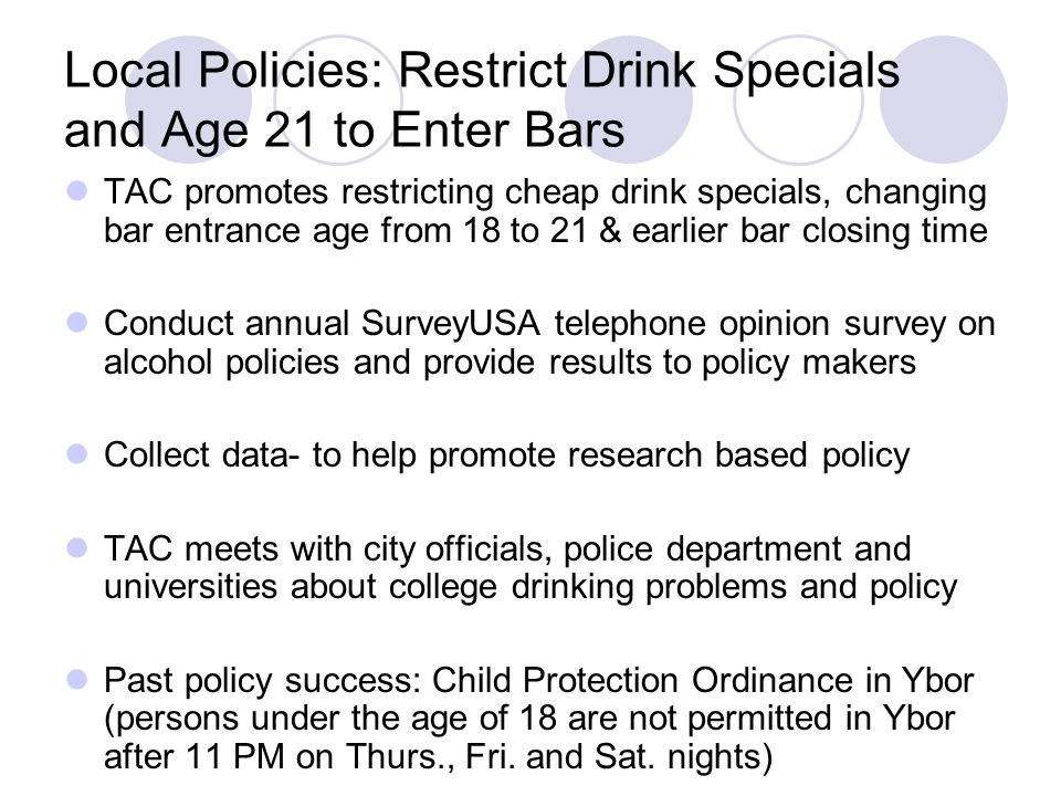 Local Policies: Restrict Drink Specials and Age 21 to Enter Bars TAC promotes restricting cheap drink specials, changing bar entrance age from 18 to 21 & earlier bar closing time Conduct annual SurveyUSA telephone opinion survey on alcohol policies and provide results to policy makers Collect data- to help promote research based policy TAC meets with city officials, police department and universities about college drinking problems and policy Past policy success: Child Protection Ordinance in Ybor (persons under the age of 18 are not permitted in Ybor after 11 PM on Thurs., Fri.