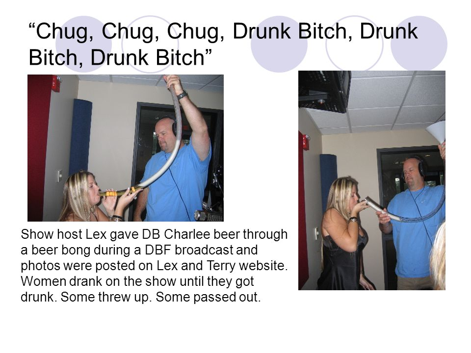 Chug, Chug, Chug, Drunk Bitch, Drunk Bitch, Drunk Bitch Show host Lex gave DB Charlee beer through a beer bong during a DBF broadcast and photos were posted on Lex and Terry website.