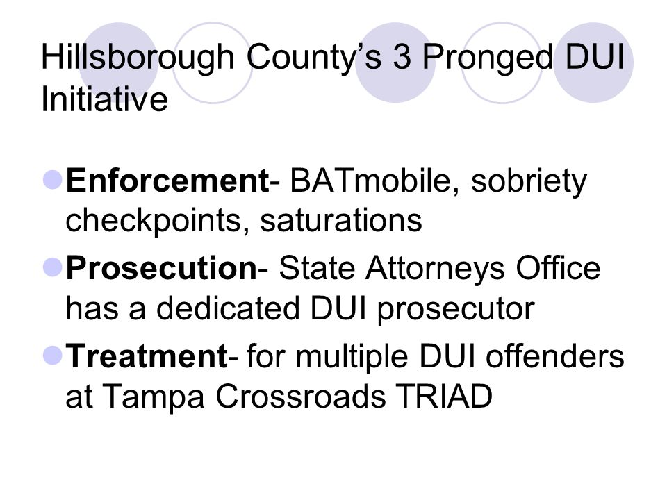 Hillsborough County's 3 Pronged DUI Initiative Enforcement- BATmobile, sobriety checkpoints, saturations Prosecution- State Attorneys Office has a dedicated DUI prosecutor Treatment- for multiple DUI offenders at Tampa Crossroads TRIAD
