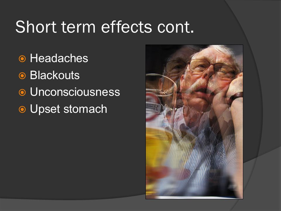 Short term effects cont.  Headaches  Blackouts  Unconsciousness  Upset stomach