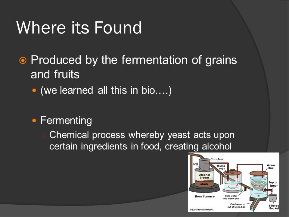 Where its Found  Produced by the fermentation of grains and fruits (we learned all this in bio….) Fermenting ○ Chemical process whereby yeast acts upon certain ingredients in food, creating alcohol
