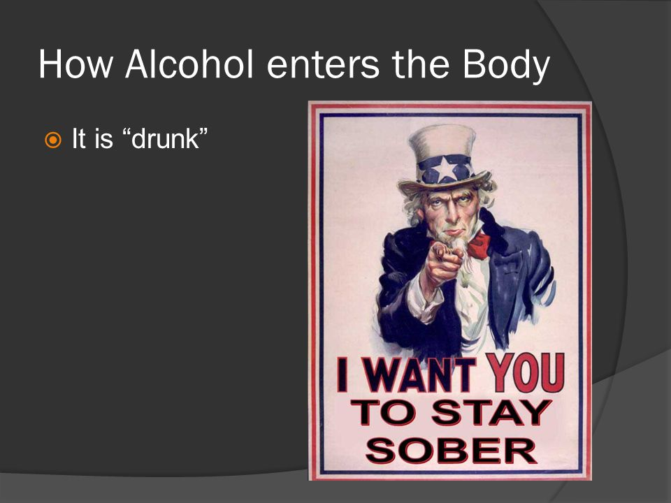 How Alcohol enters the Body  It is drunk