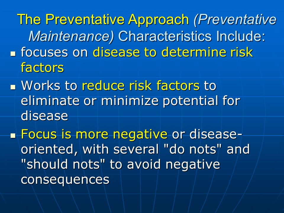 The Preventative Approach (Preventative Maintenance) Characteristics Include: focuses on disease to determine risk factors focuses on disease to determine risk factors Works to reduce risk factors to eliminate or minimize potential for disease Works to reduce risk factors to eliminate or minimize potential for disease Focus is more negative or disease- oriented, with several do nots and should nots to avoid negative consequences Focus is more negative or disease- oriented, with several do nots and should nots to avoid negative consequences