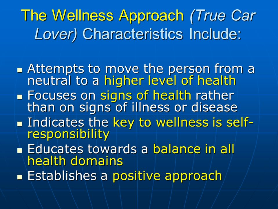 The Wellness Approach (True Car Lover) Characteristics Include: Attempts to move the person from a neutral to a higher level of health Attempts to move the person from a neutral to a higher level of health Focuses on signs of health rather than on signs of illness or disease Focuses on signs of health rather than on signs of illness or disease Indicates the key to wellness is self- responsibility Indicates the key to wellness is self- responsibility Educates towards a balance in all health domains Educates towards a balance in all health domains Establishes a positive approach Establishes a positive approach
