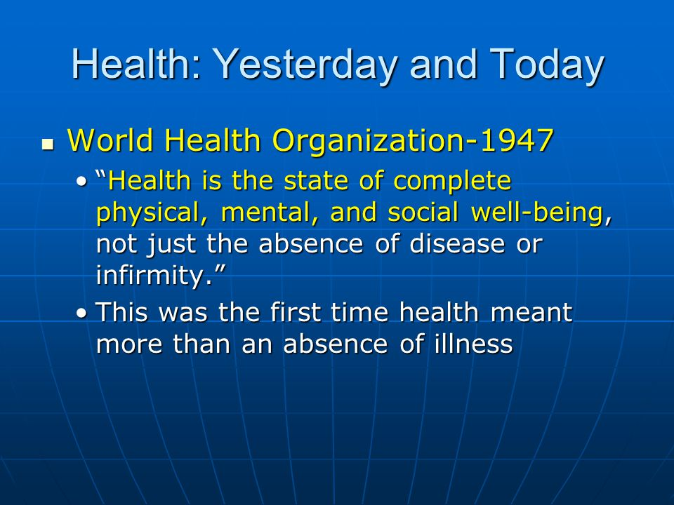 Health: Yesterday and Today World Health Organization-1947 World Health Organization-1947 Health is the state of complete physical, mental, and social well-being, not just the absence of disease or infirmity. Health is the state of complete physical, mental, and social well-being, not just the absence of disease or infirmity. This was the first time health meant more than an absence of illnessThis was the first time health meant more than an absence of illness