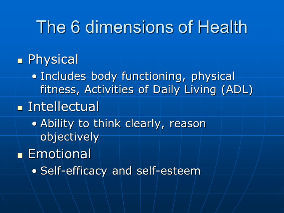 The 6 dimensions of Health Physical Physical Includes body functioning, physical fitness, Activities of Daily Living (ADL)Includes body functioning, physical fitness, Activities of Daily Living (ADL) Intellectual Intellectual Ability to think clearly, reason objectivelyAbility to think clearly, reason objectively Emotional Emotional Self-efficacy and self-esteemSelf-efficacy and self-esteem