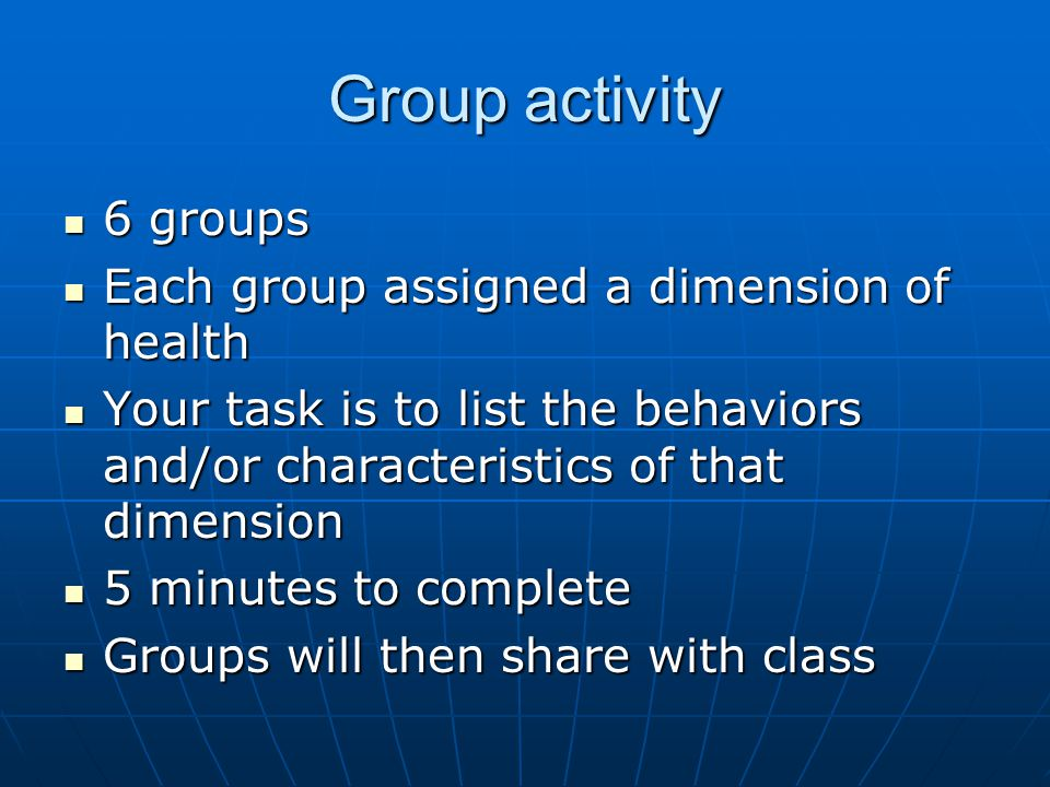 Group activity 6 groups 6 groups Each group assigned a dimension of health Each group assigned a dimension of health Your task is to list the behaviors and/or characteristics of that dimension Your task is to list the behaviors and/or characteristics of that dimension 5 minutes to complete 5 minutes to complete Groups will then share with class Groups will then share with class