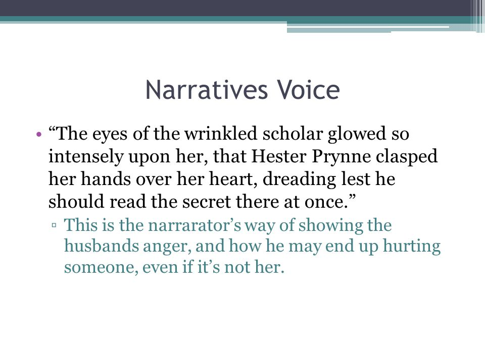 Narratives Voice The eyes of the wrinkled scholar glowed so intensely upon her, that Hester Prynne clasped her hands over her heart, dreading lest he should read the secret there at once. ▫This is the narrarator's way of showing the husbands anger, and how he may end up hurting someone, even if it's not her.