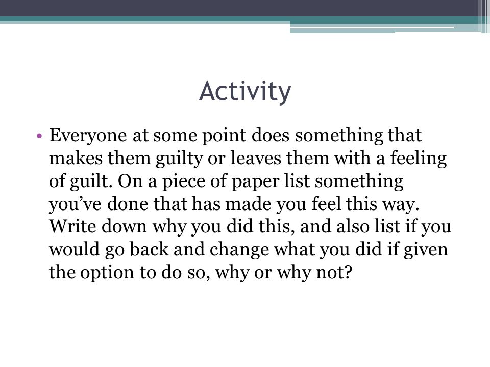 Activity Everyone at some point does something that makes them guilty or leaves them with a feeling of guilt.