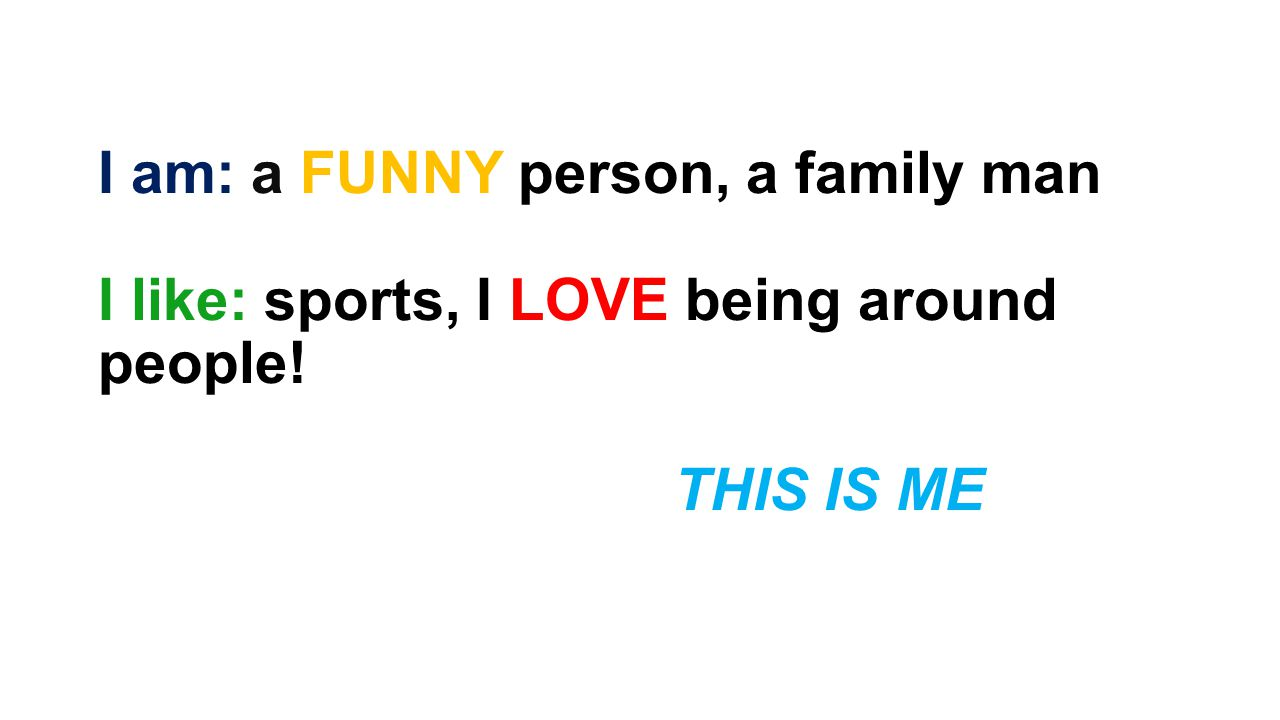 I am: a FUNNY person, a family man I like: sports, I LOVE being around people! THIS IS ME