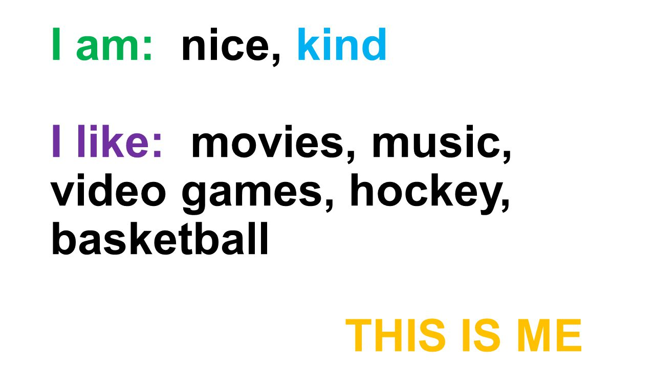 I am: nice, kind I like: movies, music, video games, hockey, basketball THIS IS ME