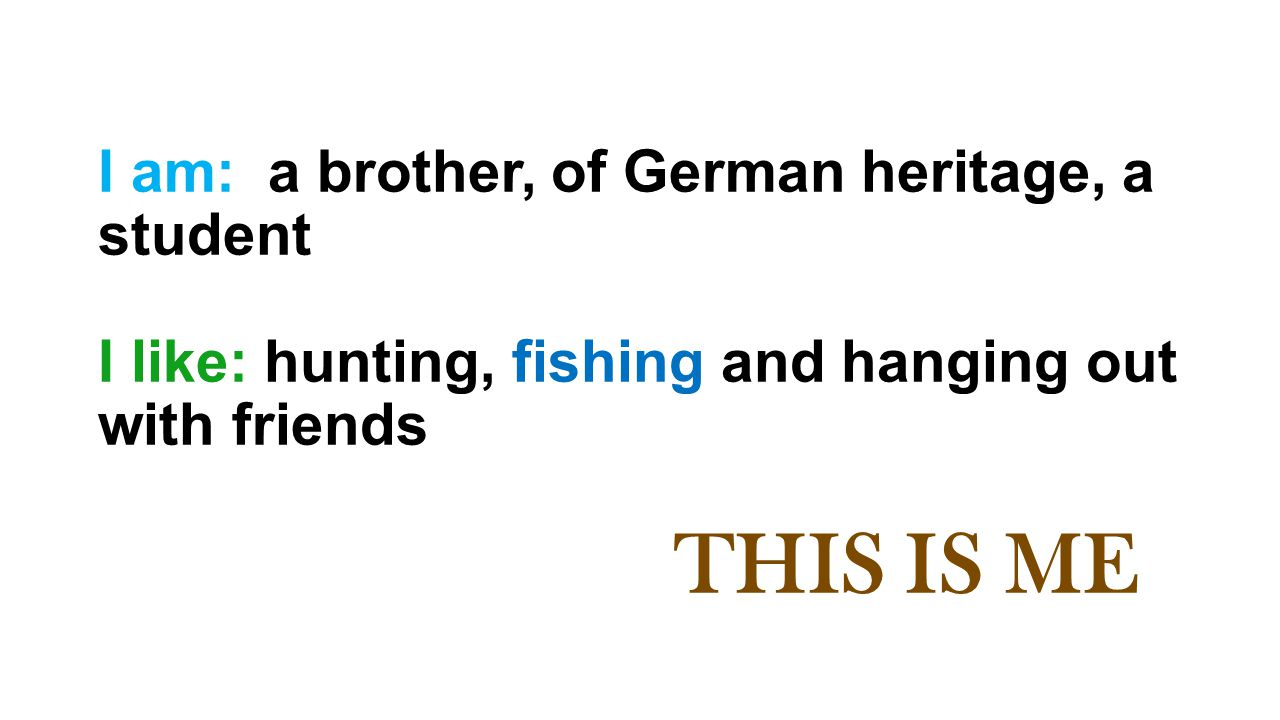 I am: a brother, of German heritage, a student I like: hunting, fishing and hanging out with friends THIS IS ME