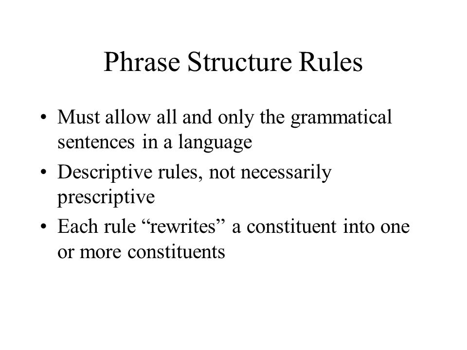 Phrase Structure Rules Must allow all and only the grammatical sentences in a language Descriptive rules, not necessarily prescriptive Each rule rewrites a constituent into one or more constituents