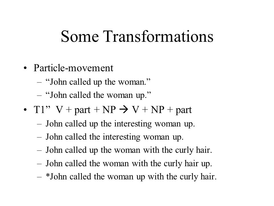 Some Transformations Particle-movement – John called up the woman. – John called the woman up. T1 V + part + NP  V + NP + part –John called up the interesting woman up.