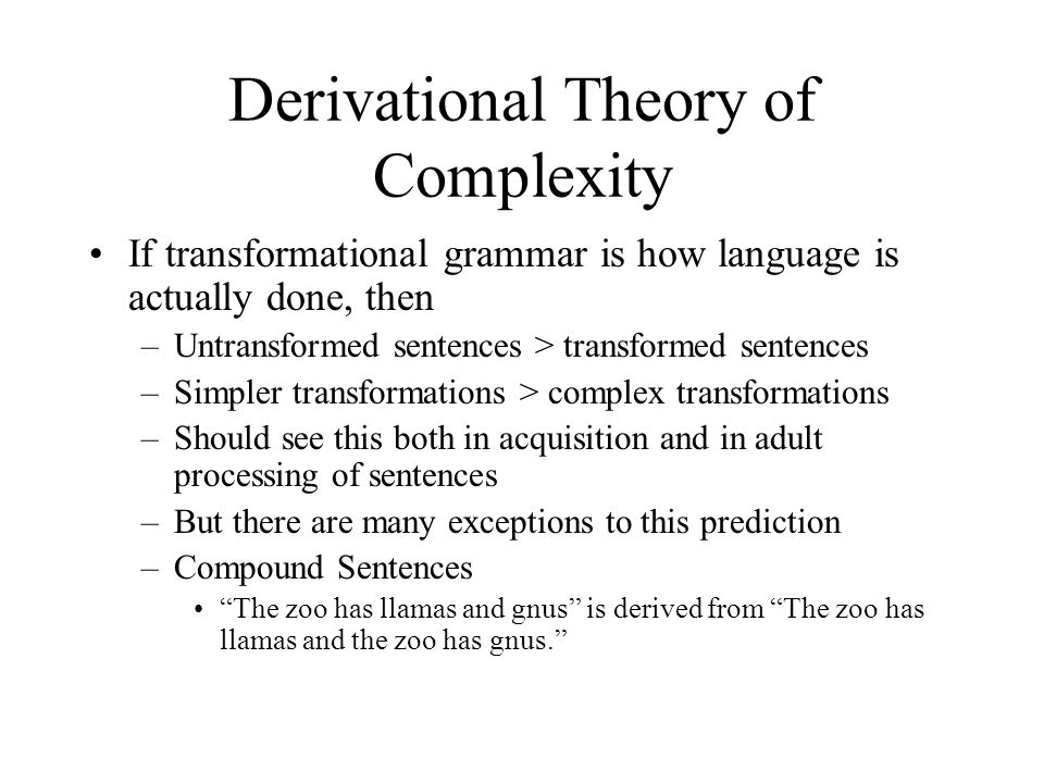 Derivational Theory of Complexity If transformational grammar is how language is actually done, then –Untransformed sentences > transformed sentences –Simpler transformations > complex transformations –Should see this both in acquisition and in adult processing of sentences –But there are many exceptions to this prediction –Compound Sentences The zoo has llamas and gnus is derived from The zoo has llamas and the zoo has gnus.