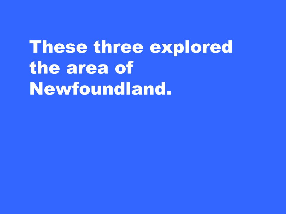 These three explored the area of Newfoundland.