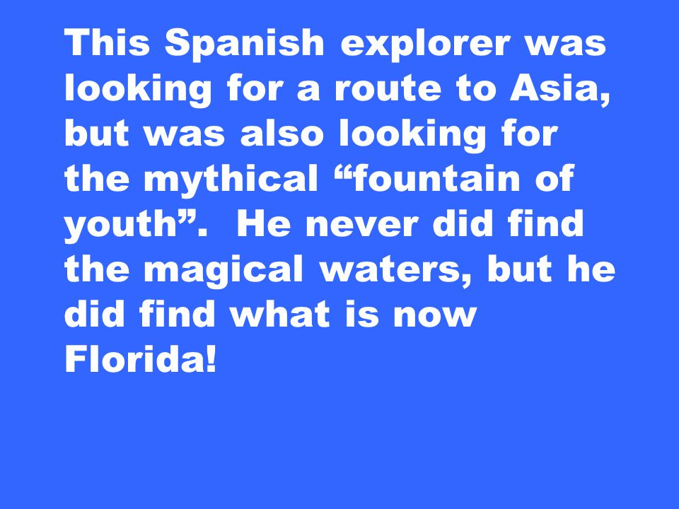This Spanish explorer was looking for a route to Asia, but was also looking for the mythical fountain of youth .