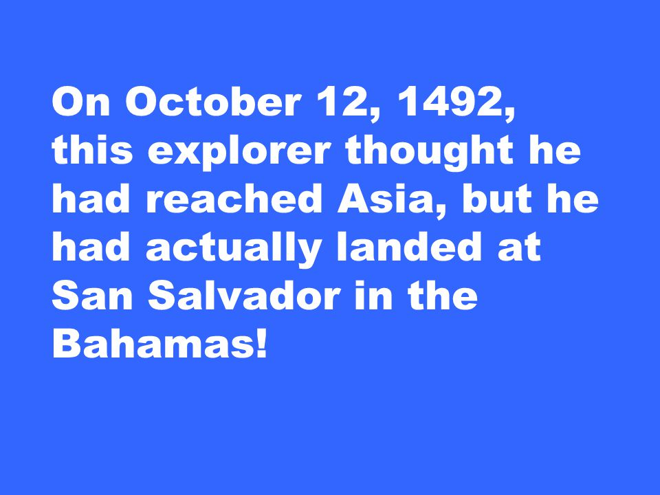 On October 12, 1492, this explorer thought he had reached Asia, but he had actually landed at San Salvador in the Bahamas!